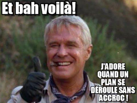 Ah bah voilà! J'adore quand un plan se déroule sans accroc!